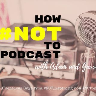 How #NOT to Podcast with Adam and Garrie | #NOTlistening