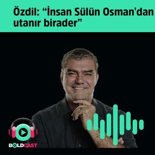 """Yılmaz Özdil: """"İnsan Sülün Osman'dan utanır birader…"""""""