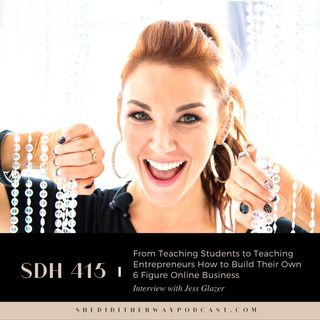 SDH 415: From Teaching Students to Teaching Entrepreneurs How to Build Their Own 6 Figure Online Business with Jess Glazer