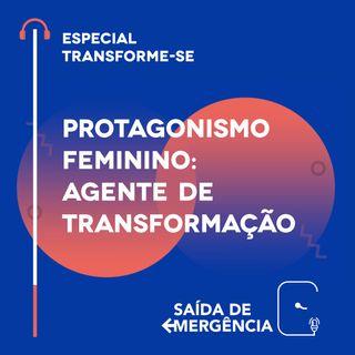 Especial Transforme-se - Protagonismo Feminino: Agente de Transformação