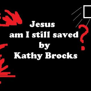 Jesus, am I still saved by Kathy Brocks