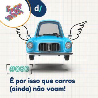 É Por Isso! #80 - É por isso que carros (ainda) não voam! 🚘