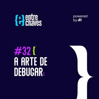 Entre Chaves #32 A Arte de Debugar