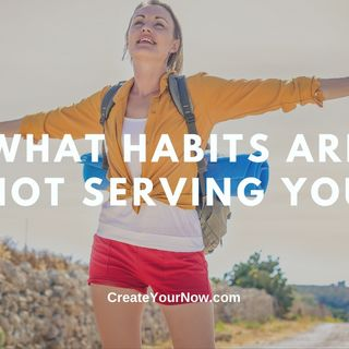 2196 What Habits Are Not Serving You
