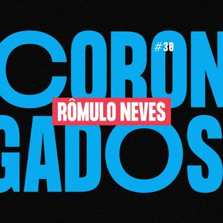 #30 - Corongados: Rômulo Neves