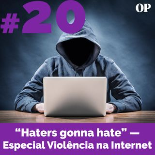 "#20 - ""Haters gonna hate"" — Especial Violência na Internet"