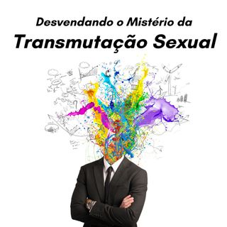 O Mistério da Transmutação Sexual