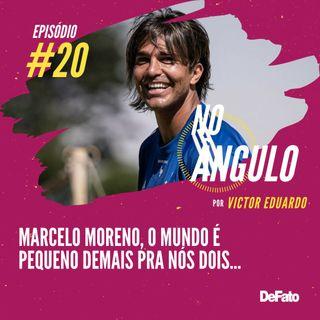 #20 - Marcelo Moreno, o mundo é pequeno demais pra nós dois...