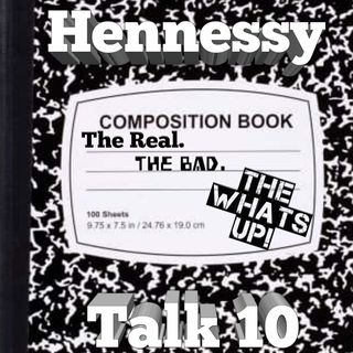 Hennessy Talk 10: The Real. The Bad. The What's Up!
