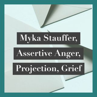 Myka Stauffer,  Assertive Anger,  Projection,  Grief