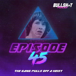 Ep. 45 - The Gang Pulls Off A Heist