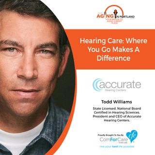 9/26/18: Todd Williams with Accurate Hearing Centers | Hearing Care: Where you go Makes a Difference | Aging in Portland with Mark Turnbull