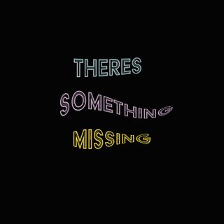 There's Something Missing