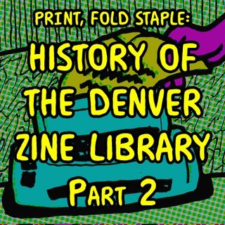 Print, Fold, Staple:  History of Denver Zine Library PART 2