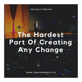 The Hardest Part Of Creating Any Change