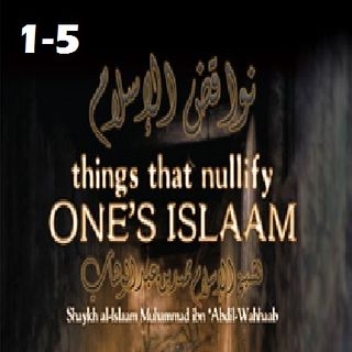 Things that Nullify Someone's Islam (#1-5)