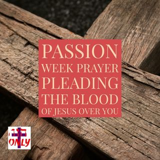 Passion Week Prayer for the Body of Christ Covering you with the Blood of Jesus.