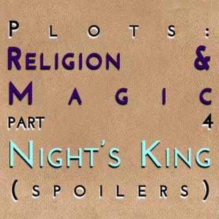 Religion & Magic: Part 4 - Night's King (spoilers)