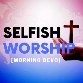 Selfish Worship  [Morning Devo]