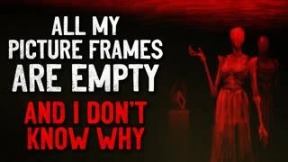 """""""All my picture frames are empty, and I don't know why"""" Creepypasta"""