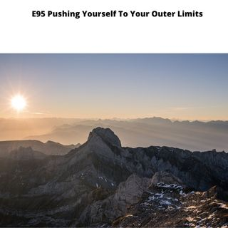 E95 Pushing Yourself to Your Outer Limits