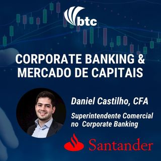 Corporate Banking e Mercado de Capitais | Papo Business com Daniel Castilho