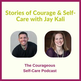 Stories of Courage & Self-Care with Jay Kali