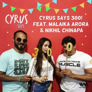 Ep. 300: Cyrus Says 300! feat. Malaika Arora & Nikhil Chinapa