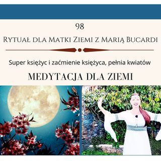 98 Rytuał dla Matki Ziemi Pełnia Kwiatów Zaćmienie Super księżyc - Moje sprawozdanie osobiste Marii Bucardi 26.05.2021