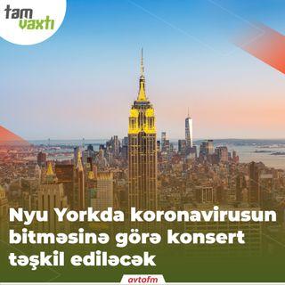 Nyu Yorkda koronavirusun bitməsinə görə konsert təşkil ediləcək | Tam vaxtı #19