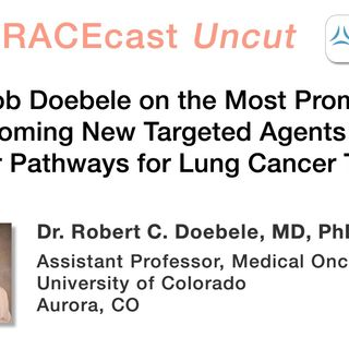 Dr. Bob Doebele on the Most Promising Upcoming New Targeted Agents and Molecular Pathways for Lung Cancer Treatment
