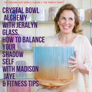 Crystal Bowl Alchemy with Jeralyn Glass, Shadow SELF & Fitness Tips