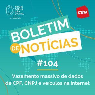 Transformação Digital CBN - Boletim de Notícias #104 - Vazamento massivo de dados de CPF, CNPJ e veículos na internet