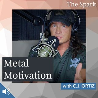 The Spark 004: Metal Motivation with C.J. Ortiz