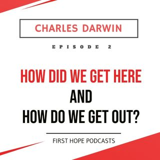 Ep. 2 CHARLES DARWIN - How Did We Get Here and How Do We Get Out?