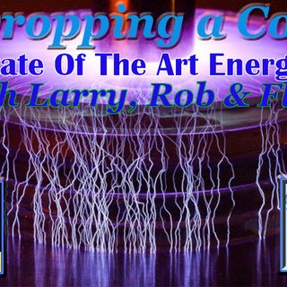 Dropping a Coil Podcast w Larry Woods Flash Robwerks - 2020-05-14 - State Of The Art Energy - Pt. 10