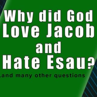 Why did God love Jacob and hate Esau?