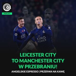 Leicester City to Manchester City w przebraniu!