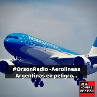 #OrsonRadio -Aerolíneas Argentinas en peligro...