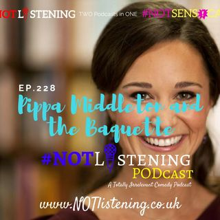 Ep.228 - Pippa Milddleton and the Baguette | #NOTlistening