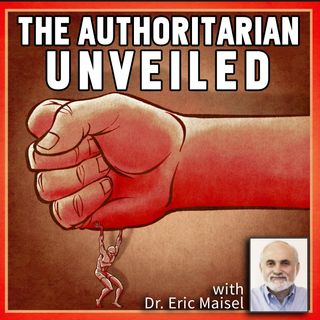 The Authoritarian Unveiled (with Dr. Eric Maisel)