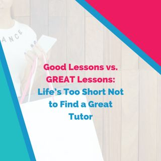 Good Lessons vs. GREAT Lessons: Life's Too Short Not to Find a Great Tutor