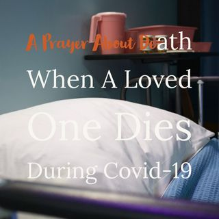 A Message About Death: When a Loved On Dies During The Covid-19 Pandemic