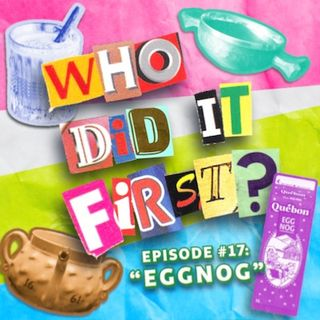 Who Did It First? - Episode 17 - Eggnog