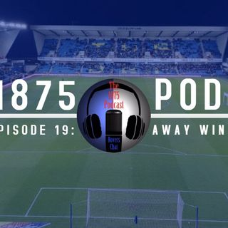 1875 Podcast – Season 2, Episode 19 - Away win but Cup Exit