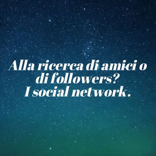 Alla ricerca di amici o di followers? I social network.
