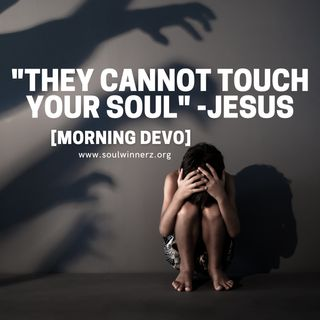 """""""They cannot touch your soul"""" [Morning Devo]"""