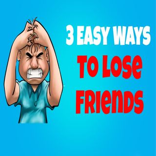3 Effective Ways To Irritate And Lose Friends