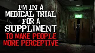 """""""I'm in a medical trial for a supplement to make people more perceptive"""" Creepypasta"""