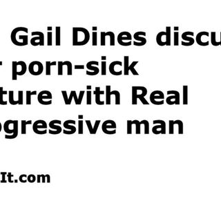 13 - RE: Gail Dines discusses our porn-sick culture with Real Progressive man